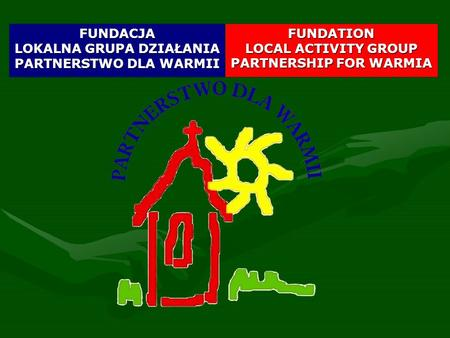 FUNDATION LOCAL ACTIVITY GROUP PARTNERSHIP FOR WARMIA FUNDACJA LOKALNA GRUPA DZIAŁANIA PARTNERSTWO DLA WARMII.