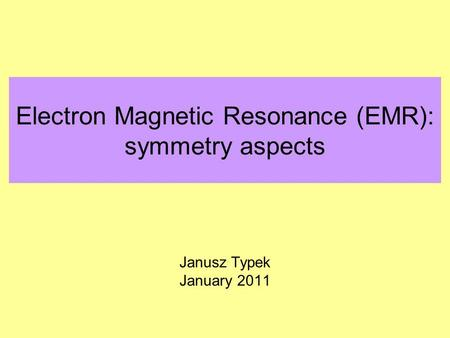 Electron Magnetic Resonance (EMR): symmetry aspects Janusz Typek January 2011.