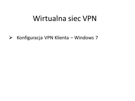 Konfiguracja VPN Klienta – Windows 7