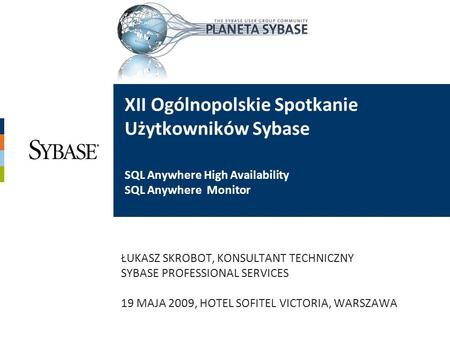 XII Ogólnopolskie Spotkanie Użytkowników Sybase SQL Anywhere High Availability SQL Anywhere Monitor ŁUKASZ SKROBOT, KONSULTANT TECHNICZNY SYBASE PROFESSIONAL.