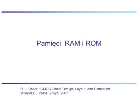 Pamięci RAM i ROM R. J. Baker, CMOS Circuit Design, Layout, and Simulation, Wiley-IEEE Press, 2 wyd. 2007.