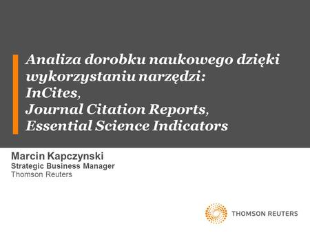 Analiza dorobku naukowego dzięki wykorzystaniu narzędzi: InCites, Journal Citation Reports, Essential Science Indicators Marcin Kapczynski Strategic Business.