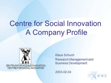 Centre for Social Innovation A Company Profile Klaus Schuch Research Management and Business Development 2003-02-04 ZENTRUM FÜR SOZIALE INNOVATION CENTRE.