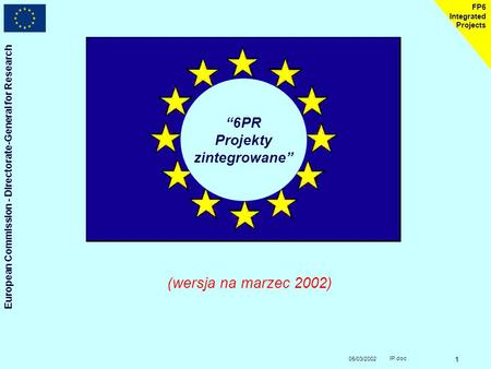 "05/03/2002 European Commission - Directorate-General for Research IP.doc 1 FP6 Integrated Projects ""6PR Projekty zintegrowane"" (wersja na marzec 2002)"