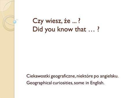 Czy wiesz, że ... ? Did you know that … ?