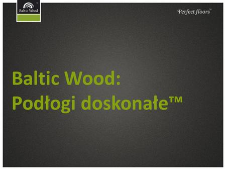 Baltic Wood: Podłogi doskonałe™. Baltic Wood – firma i marka.