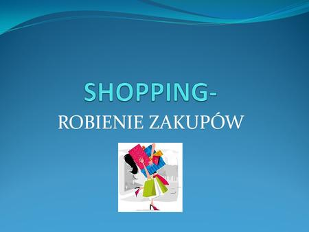 ROBIENIE ZAKUPÓW. ANSWER THE QUESTIONS Do you like shopping? How often do you go shopping? What things do you buy most often? What shops do you visit?