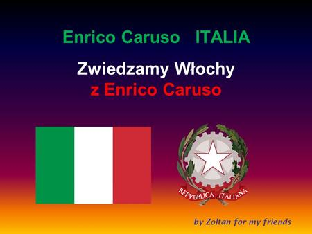 by Zoltan for my friends Enrico Caruso ITALIA Zwiedzamy Włochy z Enrico Caruso.