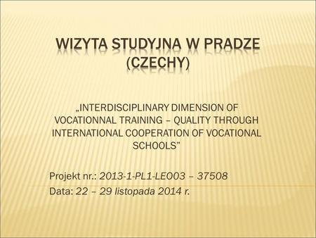 """INTERDISCIPLINARY DIMENSION OF VOCATIONNAL TRAINING – QUALITY THROUGH INTERNATIONAL COOPERATION OF VOCATIONAL SCHOOLS"" Projekt nr.: 2013-1-PL1-LEO03 –"