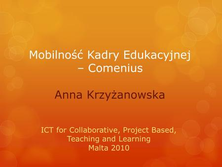 Mobilność Kadry Edukacyjnej – Comenius Anna Krzyżanowska ICT for Collaborative, Project Based, Teaching and Learning Malta 2010.