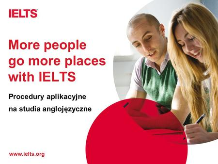Www.ielts.org More people go more places with IELTS Procedury aplikacyjne na studia anglojęzyczne.