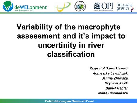Polish-Norwegian Research Fund Variability of the macrophyte assessment and it's impact to uncertinity in river classification Krzysztof Szoszkiewicz Agnieszka.