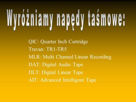 QIC: Quarter Inch Cartridge Travan: TR1-TR5 MLR: Multi Channel Linear Recording DAT: Digital Audio Tape DLT: Digital Linear Tape AIT: Advanced Intelligent.