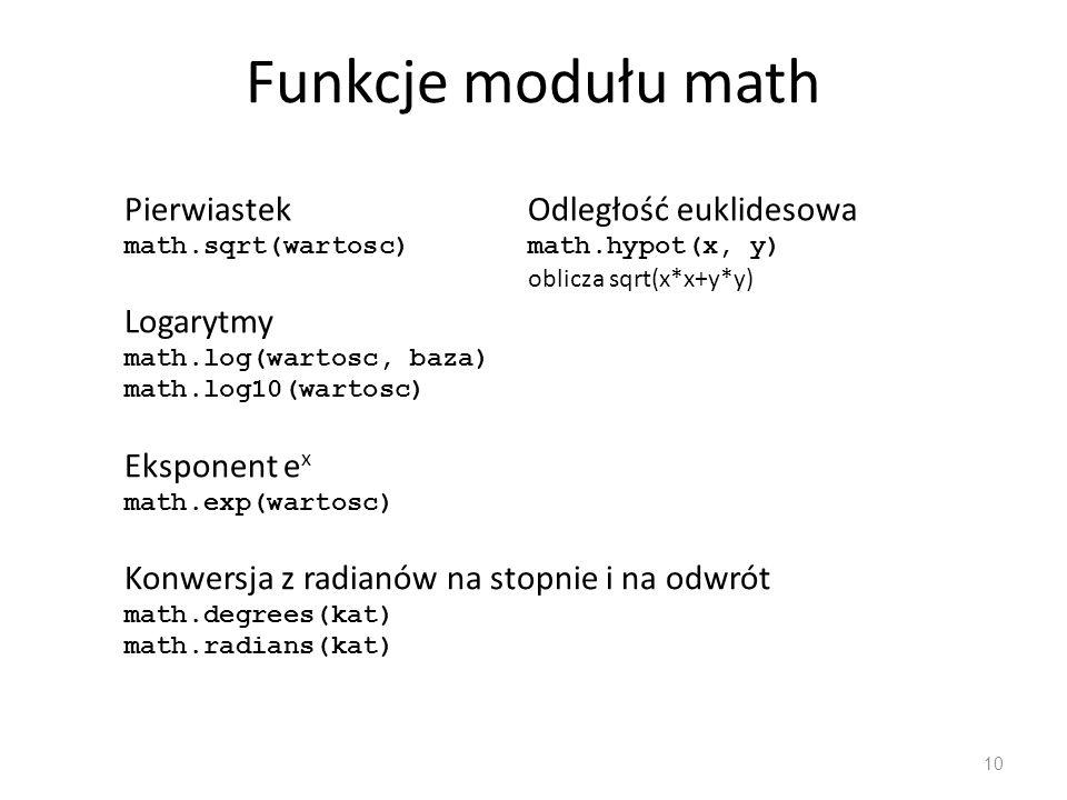 Funkcje modułu math 11 Funkcje trygonometryczne math.sin(wartosc) math.cos(wartosc) math.tan(wartosc) Funkcje cyklometryczne math.asin(wartosc) math.acos(wartosc) math.atan(wartosc) Funkcje hiperboliczne math.sinh(wartosc) math.cosh(wartosc) math.tanh(wartosc)