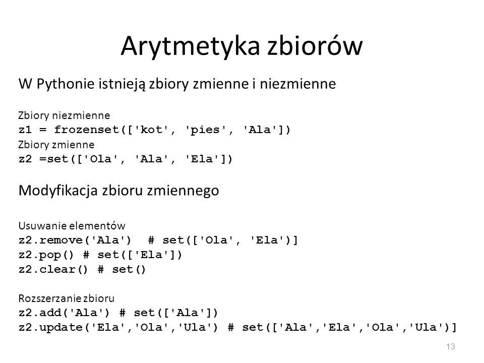 Arytmetyka zbiorów 14 Suma zbiorów z1 | z2 z1.union(z2) Część wspólna z1 & z2 z1.intersection(z2) # wynik - frozenset([ Ala ]) Różnica zbiorów (coś co należy do zbioru pierwszego a nie należy do zbioru 2) z1-z2 z1.difference(z2) # frozenset([ kot , pies ]) Symetryczna różnica (czyli suma odjąć część wspólna) z1 ^ z2 z1.symatric_difference(z2) # frozenset([ Ela , Ola , Ula , kot , pies ])
