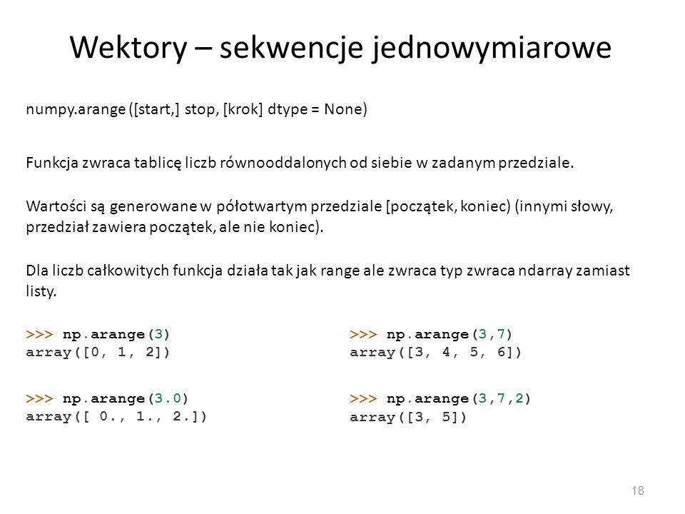 Sekwencje jednowymiarowe 19 Użycie dtype – wymusza typ danych >>> np.arange(3, dtype=np.uint8) array([0, 1, 2], dtype=uint8) >>> np.arange(3, dtype=np.uint8) array([0, 1, 2], dtype=uint8) >>> np.arange(3, dtype = np.int_) array([0, 1, 2]) >>> np.arange(3, dtype = np.int_) array([0, 1, 2]) >>> np.arange(4, dtype = np.bool_) Traceback (most recent call last): File , line 1, in np.arange(4, dtype = np.bool_) ValueError: no fill-function for data-type.