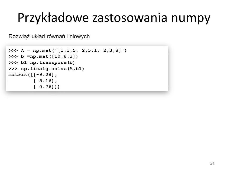 Przykłady numpy – oblicz wartość całki 25 >>> import numpy >>> from scipy import integrate >>> def fun(x): return numpy.exp(numpy.sin(x)/numpy.sqrt(2))/(2*numpy.pi) >>> calka = integrate.quad(fun,0,2*numpy.pi) >>> calka (1.1289609294541905, 7.4290711497618475e-09) >>> import numpy >>> from scipy import integrate >>> def fun(x): return numpy.exp(numpy.sin(x)/numpy.sqrt(2))/(2*numpy.pi) >>> calka = integrate.quad(fun,0,2*numpy.pi) >>> calka (1.1289609294541905, 7.4290711497618475e-09)