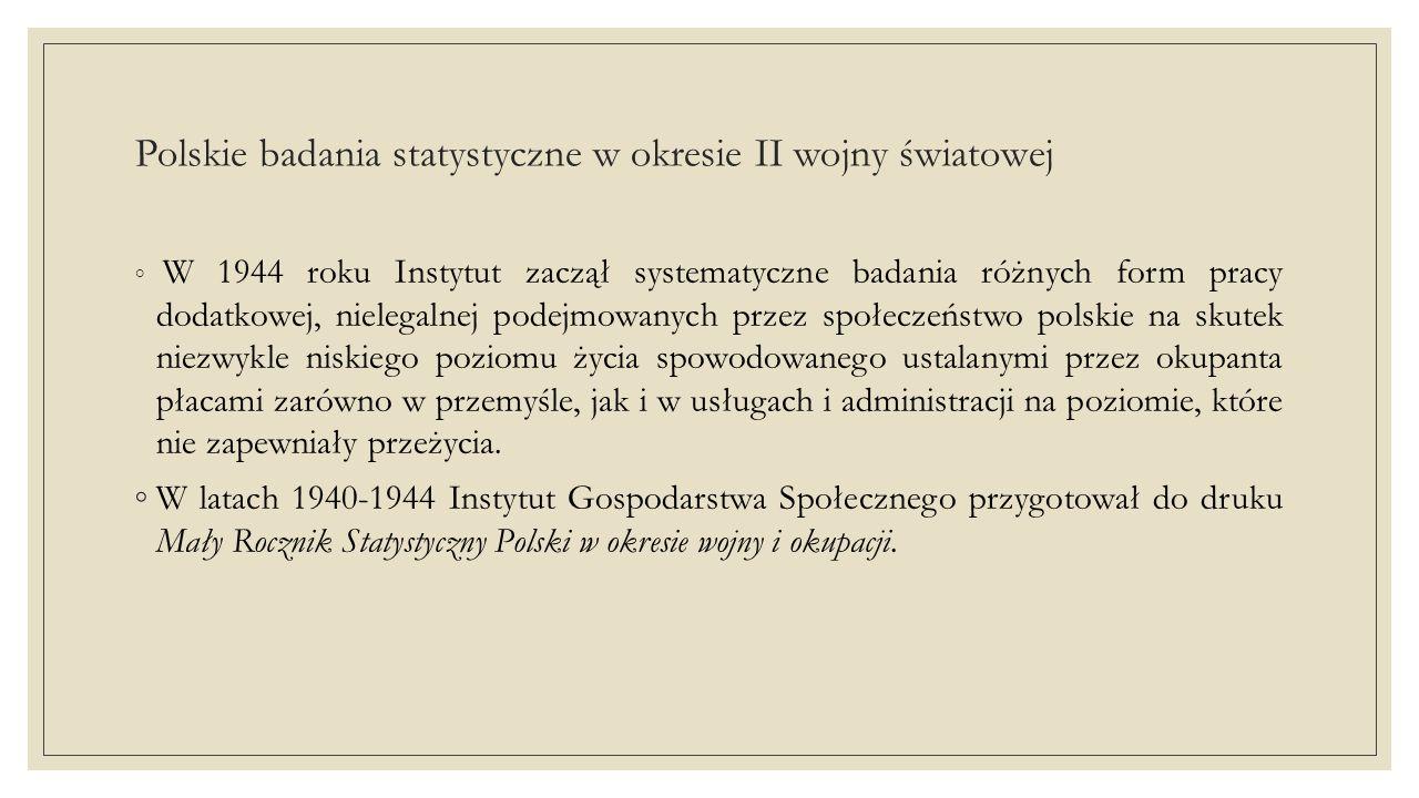 Polskie badania statystyczne w okresie II wojny światowej ◦Wśród statystyków działających w nielegalnych strukturach Instytutu Gospodarstwa Społecznego niezwykłą aktywnością wyróżniał się Ludwik Landau - pracownik Głównego Urzędu Statystycznego w latach 1923-1928 oraz 1936- 1939, a także wyodrębnionego z GUS Instytutu Badania Koniunktur Gospodarczych w latach 1928-1936.