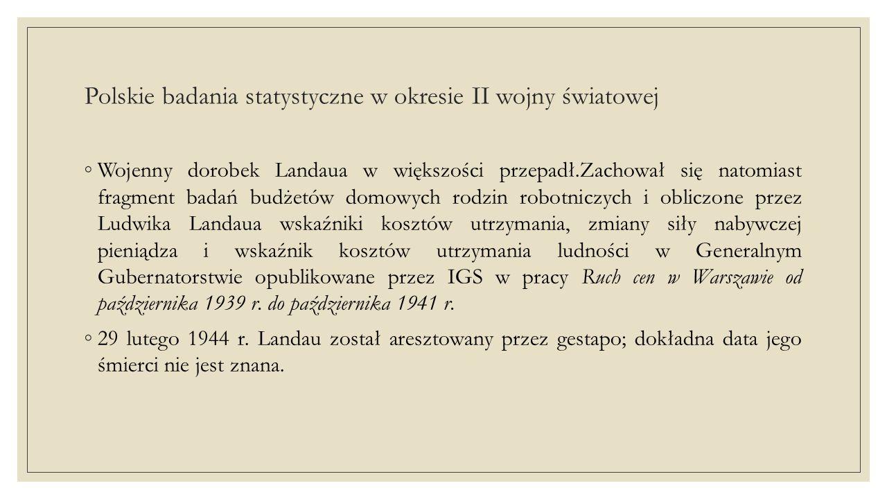 Polskie badania statystyczne w okresie II wojny światowej ◦ Ogromną rolę w pracy polskiej statystyki pod okupacją odegrał Jan Piekałkiewicz.Przed wojną opublikował ponad 60 prac naukowych z dziedziny statystyki gospodarczej, był członkiem rzeczywistym Międzynarodowego Instytutu Statystycznego i profesorem statystyki w Szkole Nauk Politycznych w Warszawie, a od 1938 r.