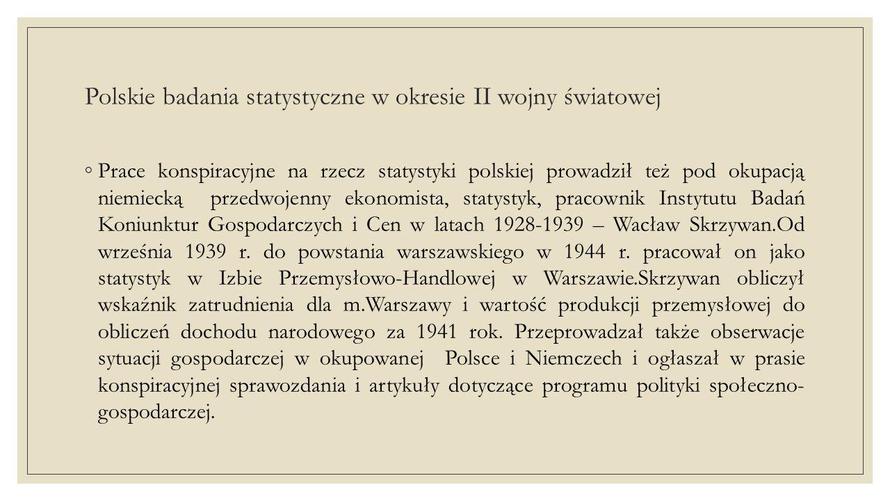 Polskie badania statystyczne w okresie II wojny światowej ◦Ważne prace statystyczne pod okupacją prowadził Kazimierz Romaniuk, przedwojenny pracownik GUS i Biura Studiów Ministerstwa Skarbu.W latach 1939-1944 Romaniuk pracował w Zarządzie Miejskim w Warszawie, w latach 1939-1943 w Wydziale Opieki Zdrowia, a od 1943 r.
