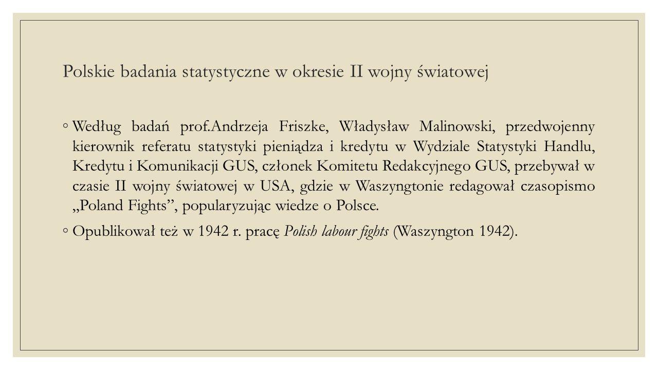 Polskie badania statystyczne w okresie II wojny światowej ◦Rząd Londyński zbierał dane statystyczne i analizy ekonomiczne przesyłane z okupowanego kraju i próbował popularyzować ich wyniki.Ministerstwo Informacji Polski Rządu londyńskiego wydało m.in.