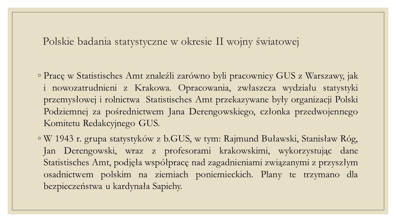 Polskie badania statystyczne w okresie II wojny światowej ◦ Niewielka grupa polskich statystyków, która nie podjęła pracy w okupacyjnych instytucjach statystycznych ani nie wyjechała z kraju, podejmowała próby nielegalnego prowadzenia badań statystycznych.