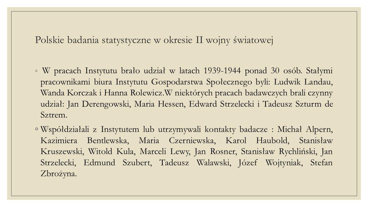 Polskie badania statystyczne w okresie II wojny światowej ◦Jako ankieterki pracowały w Instytucie Gospodarstwa Społecznego: Zofia Herfurt, Helena Sidorowicz, Jadwiga Staweno, a pomocnicze prace statystyczne i kreślarskie wykonywała Halina Górna.