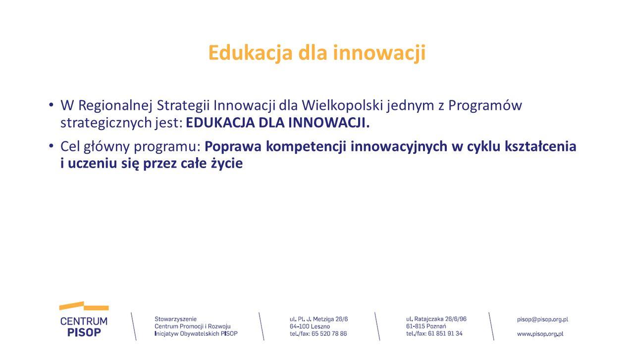 Edukacja dla innowacji Cele strategiczne: 1.Kreowanie postaw proinnowacyjnych w przedsiębiorstwach i sektorze nauki 2.Popularyzacja nauk ścisłych, kreatywności i pracy grupowej w całym cyklu edukacyjnym 3.Współpraca instytucji edukacyjnych i naukowych z przedsiębiorstwami w obszarze kształcenia.