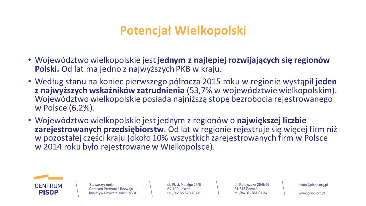Potencjał Wielkopolski Do podstawowych czynników rozwoju gospodarczego Wielkopolski należą m.in.: -położenie komunikacyjne, w tym w szczególności obecność rozwiniętych szlaków tranzytowych na linii wschód–zachód i lotnisko Poznań-Ławica, -rozwinięta infrastruktura społeczna i zasoby kapitału ludzkiego, -bogactwo zasobów naturalnych, -wysoki poziom przedsiębiorczości, również z zaangażowaniem kapitału zagranicznego, -rosnąca rola turystyki biznesowej, -wysokie kwalifikacje zasobów pracy, przy jednoczesnym relatywnie niskim koszcie pracy.