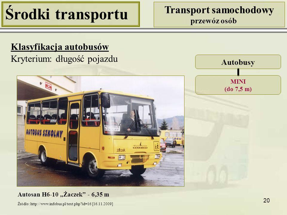 """21 Środki transportu Transport samochodowy przewóz osób Klasyfikacja autobusów Kryterium: długość pojazdu Autosan A0909 """"Tramp - 9,3 m Autobusy MIDI (7,5 – 10,5 m) Jelcz Libero - 8,55 m Źródło: http://pl.wikipedia.org/wiki/Plik:Jelcz.libero.jpg [16.11.2009] Źródło: http://www.infobus.pl/busbaza_detail.php."""