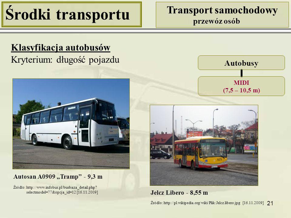 22 Środki transportu Transport samochodowy przewóz osób Klasyfikacja autobusów Kryterium: długość pojazdu Setra S 415 HD - 12 m Autobusy MAXI (10,5 – 13 m) Solbus Solcity 11M - 10,93 m Źródło: http://setra.moto24.tv/s-415/zdjecie/17241,setra_s_415_ hd_rl.html [16.11.2009] Źródło: http://pl.wikipedia.org/wiki/Solbus_ Solcity_11M [16.11.2009]