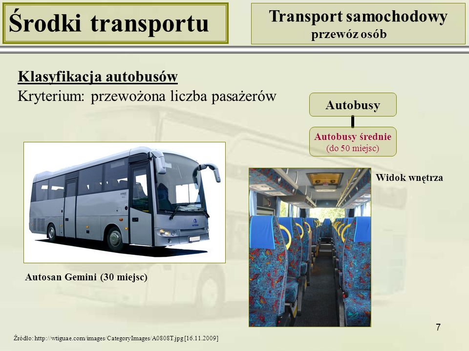 8 Środki transportu Transport samochodowy przewóz osób Klasyfikacja autobusów Kryterium: przewożona liczba pasażerów Scania Irizar (51 miejsc) Widok wnętrza Autobusy Autobusy duże (powyżej 50 miejsc) Źródło: http://www.scania.pl/buses-coaches/intercity-coach/irizarcentury/index.aspx# [16.11.2009]