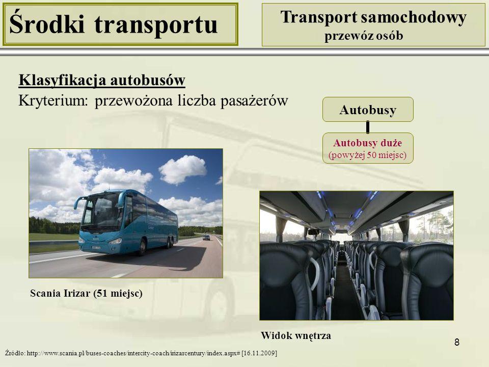 9 Środki transportu Transport samochodowy przewóz osób Klasyfikacja autobusów Kryterium: przewożona liczba pasażerów Volvo 7000 (105 miejsc – 29 siedzących, 76 stojących) Autobusy Autobusy duże standardowe (max 100 - 110 miejsc) Źródło: http://www.infobus.pl/text.php?from=tag&id=3711 [16.11.2009]