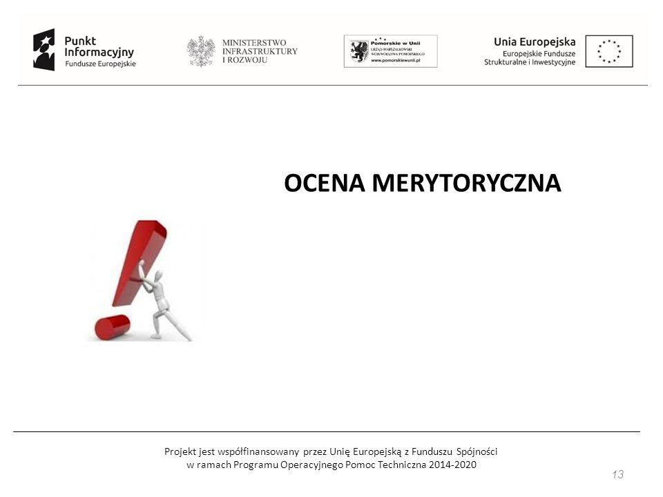 Projekt jest współfinansowany przez Unię Europejską z Funduszu Spójności w ramach Programu Operacyjnego Pomoc Techniczna 2014-2020 14 Ocena merytoryczna: Następuje po ocenie formalnej, Ocenę przeprowadzają pracownicy IOK (Instytucji Ogłaszającej Konkurs) – inni niż podczas oceny formalnej, lub eksperci zewnętrzni (powoływani przez IP – Instytucję Pośredniczącą lub MIR – Ministerstwo Infrastruktury i Rozwoju).