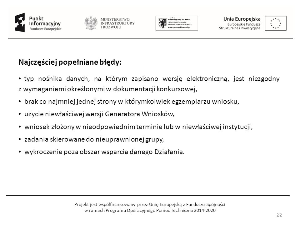 """Projekt jest współfinansowany przez Unię Europejską z Funduszu Spójności w ramach Programu Operacyjnego Pomoc Techniczna 2014-2020 23 Najczęściej popełniane błędy: MERYTORYCZNE: np.: brakuje jasnego powiązania wskazanej grupy docelowej z problemami i zadaniami zaplanowanymi w projekcie (grupa docelowa musi """"wynikać z analizy sytuacji i diagnozy problemu), pozycje objęte cross-financingiem nie są zgodne z określonym katalogiem, zbyt krótki czas przewidziany we wniosku na rekrutację uczestników do projektu."""