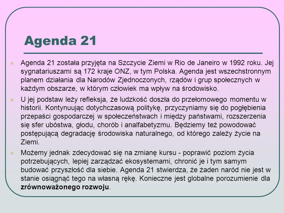 Agenda 21 Agenda 21 domaga się nowych sposobów inwestowania w przyszłość, aby w XXI wieku osiągnąć globalny zrównoważony rozwój.