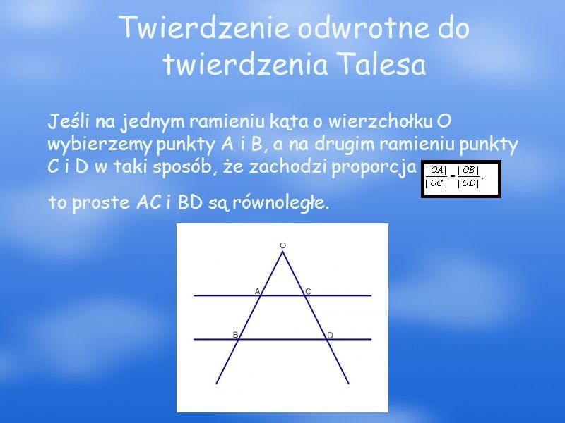 Dowód Załóżmy, że punkty A i B leżą na jednym ramieniu kąta o wierzchołku O, a punkty C i D leżą na drugim ramieniu tego kąta oraz zachodzi równość Jeśli przez punkt B poprowadzimy prostą równoległą do prostej AC i przetnie ona ramię kąta w punkcie B', to z twierdzenia Talesa wynika, że