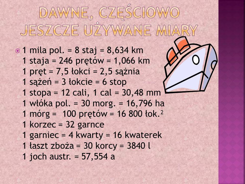  1 antał = kilkanaście garncy 1 bakar = 4 beczki 1 baryła = 24 garnce 1 cal = szerokość wielkiego palca 1 centnar warszawski = 160 funtów 1 centnar lwowski = 128 funtów 1 czasza == 12 garncy 1 czyntakor = pół sztuki tkaniny 1 ćwierć krakowska = 42 garnce 1 ćwiertnia = 16 garncy 1 dłoń = 4 cale, szósta część łokcia 1 drelink = 30 wiader wina 1 funt = 32 łuty 1 garniec warszawski = 4 kwarty (od 1764)  1 garniec litewski = 3 kwarty 1 gonek = w płótnie: szer.