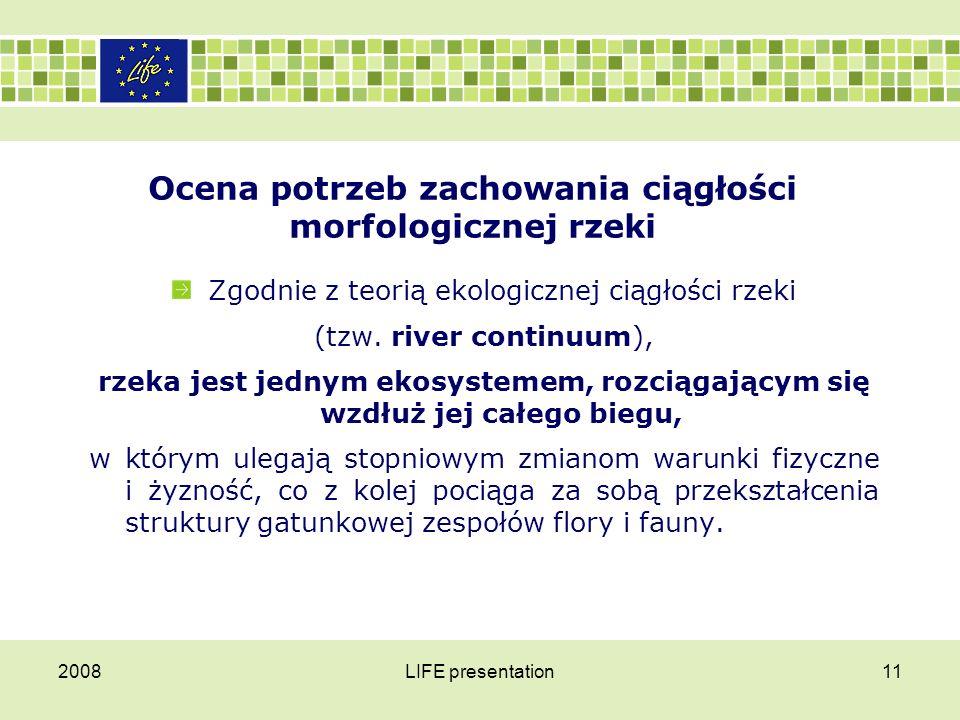 2008LIFE presentation12 Ocena potrzeb zachowania ciągłości morfologicznej rzeki Zmiany warunków środowiskowych następują łagodnie (stopniowo),  wraz z biegiem rzecznego koryta i towarzyszy im stopniowe przekształcanie struktury gatunkowej zespołu ichtiofauny.