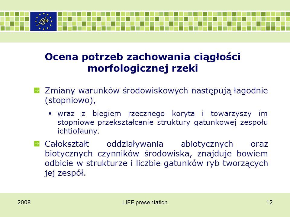 2008LIFE presentation13 Ocena potrzeb zachowania ciągłości morfologicznej rzeki U podstaw tego zjawiska leży fakt, że możliwości występowania gatunku ograniczane są w przestrzeni przez warunki abiotyczne a w związku z tym dany gatunek nie występuje we wszystkich typach siedlisk.