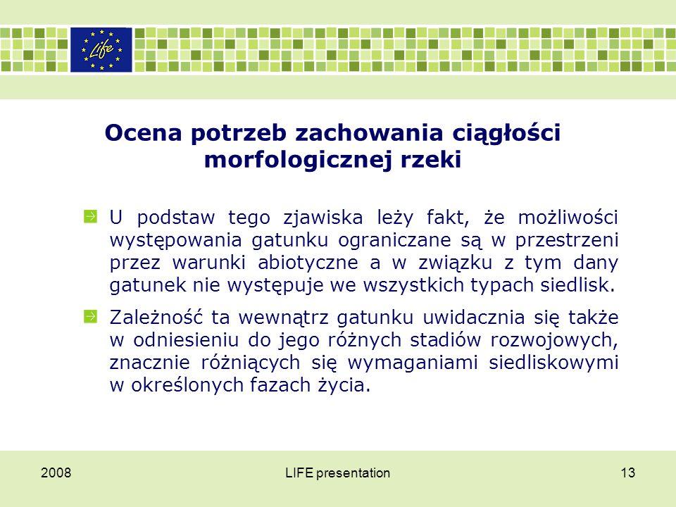 2008LIFE presentation14 Ocena potrzeb zachowania ciągłości morfologicznej rzeki Zrozumiałym w tym momencie staje się zjawisko podejmowania przez ryby, w określonych porach roku regularnych wędrówek, służących dotarciu do siedlisk zapewniających optymalne warunki realizacji poszczególnych faz cyklu życiowego.