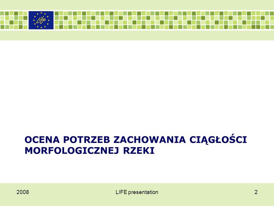 2008LIFE presentation3 Ocena potrzeb zachowania ciągłości morfologicznej rzeki Zagospodarowanie dolin rzecznych, melioracje rolne, zabudowa hydrotechniczna, regulacja rzek i zakłócanie wielkości przepływu doprowadziły do przekształceń środowiska wodnego i głębokich zmian w strukturze i liczebności zespołów ryb.