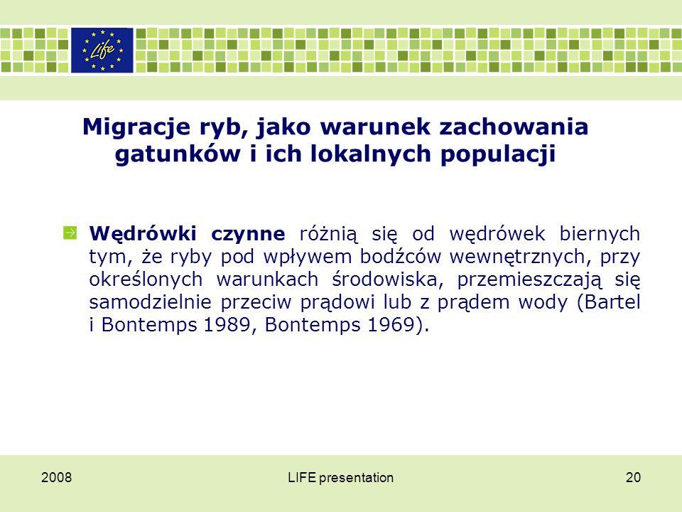 2008LIFE presentation21 Migracje ryb, jako warunek zachowania gatunków i ich lokalnych populacji W trakcie wędrówek ryby:  mogą się grupować i wówczas mamy do czynienia z wędrówkami koncentrującymi,  bądź też rozpraszać, a wówczas są to wędrówki dyspersyjne (Bless 1992, Bontemps 1969, Penczalska 1962, Pliszka 1951, Steinmann i in.