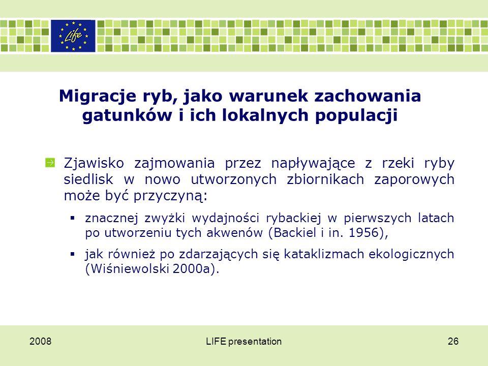2008LIFE presentation27 Migracje ryb, jako warunek zachowania gatunków i ich lokalnych populacji Dzięki temu możliwe jest także ponowne zasiedlanie zdegradowanych rzek, przez szczątkowe populacje ichtiofauny, które zachowały się wyspowo w niezanieczyszczonych odcinkach rzek lub ich dopływów (Bless 1985, Penczak i in.