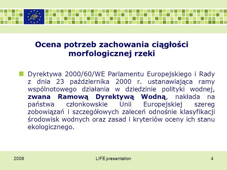 2008LIFE presentation5 Ocena potrzeb zachowania ciągłości morfologicznej rzeki Ocenie stanu ekologicznego wód powierzchniowych, oprócz elementów hydromorfologicznych, podlegają także elementy biologiczne, takie jak:  fitoplankton,  makrofity,  bezkręgowce denne,  i ryby.