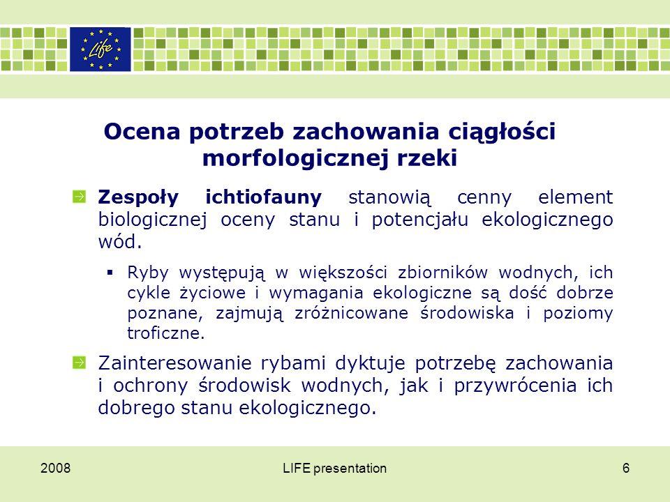 2008LIFE presentation7 Ocena potrzeb zachowania ciągłości morfologicznej rzeki Podobnie jak dla ryb, dla części makrobezkręgowców wędrówki są koniecznością.