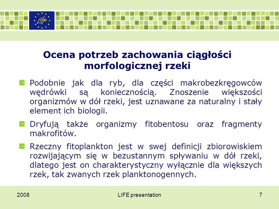 2008LIFE presentation8 Ocena potrzeb zachowania ciągłości morfologicznej rzeki Ponieważ organizmy z różnym nasileniem sezonowym i dobowych bezustannie są znoszone w dół rzeki, w górze powinno się obserwować zmniejszenie ich liczebności i wypadanie ze składu zespołu taksonów najobfitszych w dryfie.