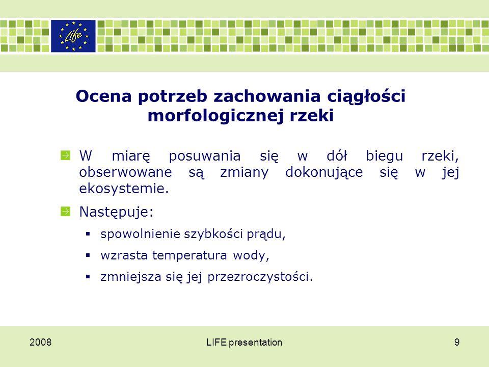 2008LIFE presentation10 Ocena potrzeb zachowania ciągłości morfologicznej rzeki Znajduje to odbicie w strukturze zespołów ichtiofauny zasiedlającej poszczególne odcinki rzeki.