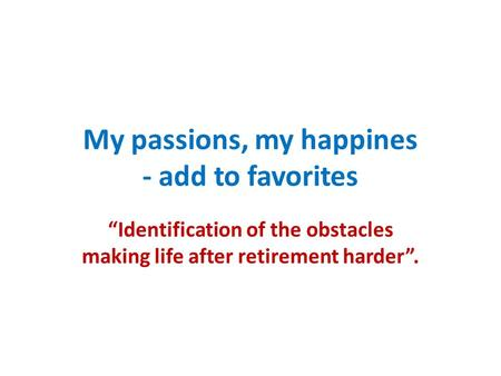 "My passions, my happines - add to favorites ""Identification of the obstacles making life after retirement harder""."
