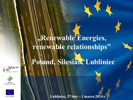 "Lubliniec, 27 luty – 1 marca 2014 r. ""Renewable Energies, renewable relationships"" Poland, Silesian, Lubliniec."